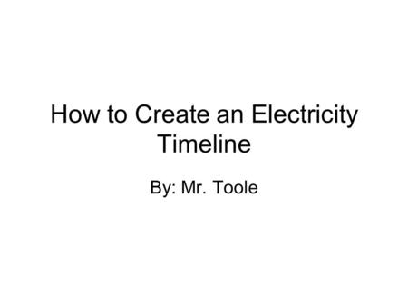 How to Create an Electricity Timeline By: Mr. Toole.