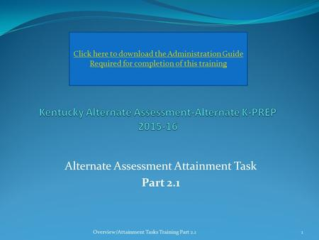 Alternate Assessment Attainment Task Part 2.1 Click here to download the Administration Guide Required for completion of this training Overview/Attainment.