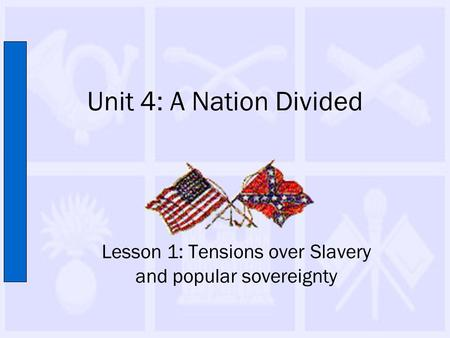 Unit 4: A Nation Divided Lesson 1: Tensions over Slavery and popular sovereignty.