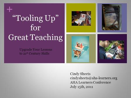 "+ ""Tooling Up"" for Great Teaching Cindy Sheets AHA Learners Conference July 15th, 2011 Upgrade Your Lessons to 21 st Century."