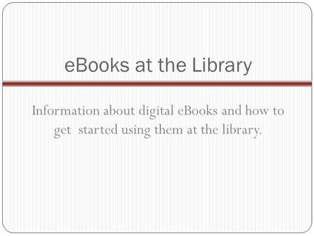 EBooks at the Library Information about digital eBooks and how to get started using them at the library.