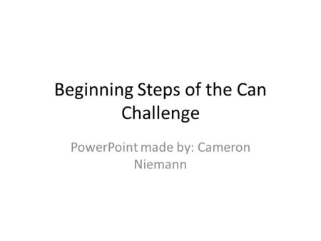 Beginning Steps of the Can Challenge PowerPoint made by: Cameron Niemann.