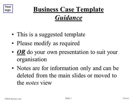 Version : STEMS Business case Your logo Slide 1 Business Case Template Guidance This is a suggested template Please modify as required OR do your own presentation.