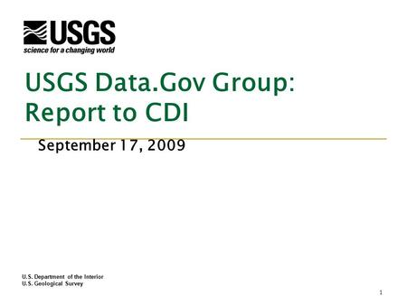 U.S. Department of the Interior U.S. Geological Survey USGS Data.Gov Group: Report to CDI September 17, 2009 1.
