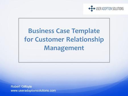 Business Case Template for Customer Relationship Management Robert Gilfoyle www.useradoptionsolutions.com.
