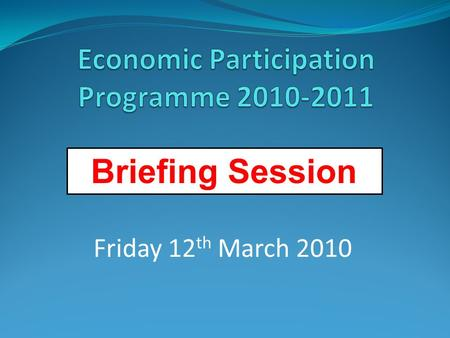 Briefing Session Friday 12 th March 2010. 1. Setting the Scene – Murray Foster 2. Economic Participation Programme – Adrian Harris 3. Investment Template.