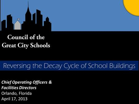 Chief Operating Officers & Facilities Directors Orlando, Florida April 17, 2013 Reversing the Decay Cycle of School Buildings.