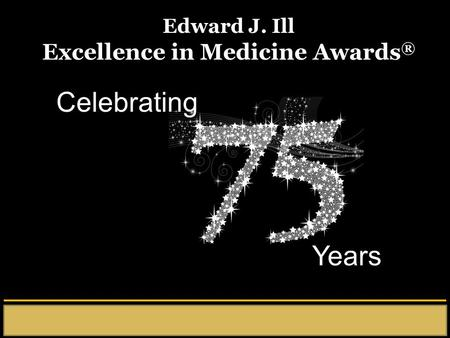 Celebrating Years Edward J. Ill Excellence in Medicine Awards ®