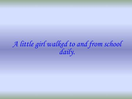 A little girl walked to and from school daily.. Though the weather that morning was questionable and clouds were forming, she made her daily trek to the.