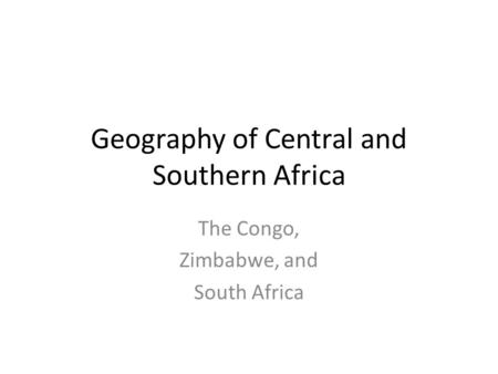 Geography of Central and Southern Africa The Congo, Zimbabwe, and South Africa.