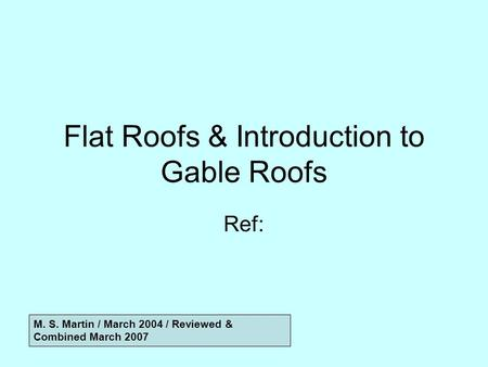Flat Roofs & Introduction to Gable Roofs Ref: M. S. Martin / March 2004 / Reviewed & Combined March 2007.