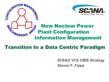 New Nuclear Power Plant Configuration Information Management Transition to a Data Centric Paradigm SCE&G VCS CMIS Strategy Steven F. Fipps.