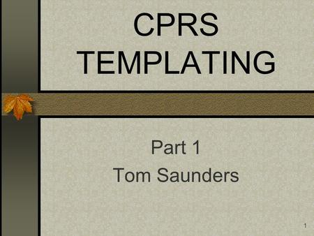 1 CPRS TEMPLATING Part 1 Tom Saunders. 2 Objectives Review of TIU Template File How it works Review of Commonly asked questions on Functionality in v14.