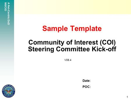 A Net-Centric DoD NII/CIO 1 Sample Template Community of Interest (COI) Steering Committee Kick-off Date: POC: V08.4.