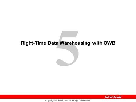 5 Copyright © 2009, Oracle. All rights reserved. Right-Time Data Warehousing with OWB.