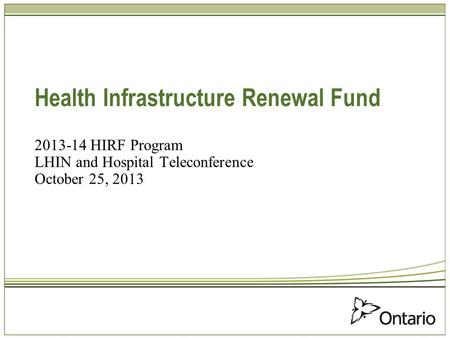 Health Infrastructure Renewal Fund 2013-14 HIRF Program LHIN and Hospital Teleconference October 25, 2013.