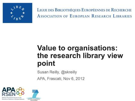 Value to organisations: the research library view point Susan APA, Frascati, Nov 6, 2012.