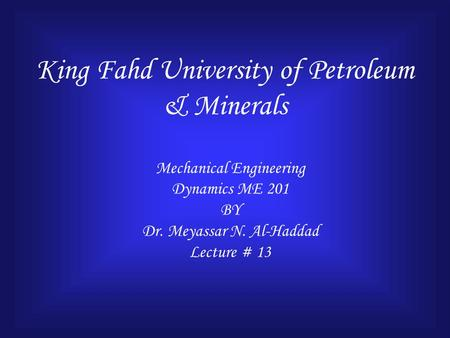 King Fahd University of Petroleum & Minerals Mechanical Engineering Dynamics ME 201 BY Dr. Meyassar N. Al-Haddad Lecture # 13.