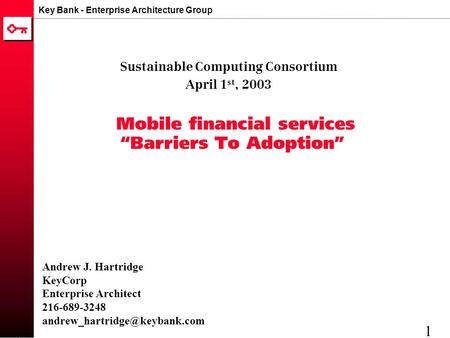 "Key Bank - Enterprise Architecture Group 1 Mobile financial services ""Barriers To Adoption"" Sustainable Computing Consortium April 1 st, 2003 Andrew J."