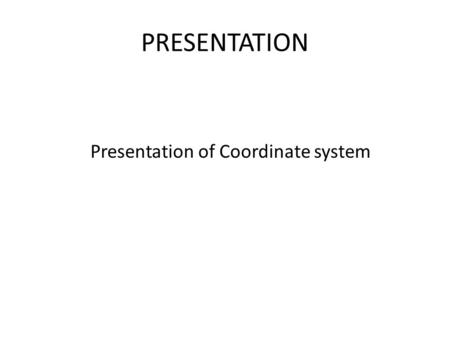 PRESENTATION Presentation of Coordinate system. APPLICATION OF COORDINATE SYSTEM Modeling small molecules building 3D- structures of small molecules of.