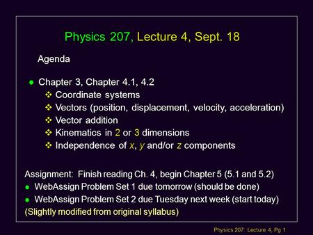 Physics 207: Lecture 4, Pg 1 Physics 207, Lecture 4, Sept. 18 Agenda Assignment: Finish reading Ch. 4, begin Chapter 5 (5.1 and 5.2) l WebAssign Problem.