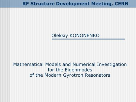 Mathematical Models and Numerical Investigation for the Eigenmodes of the Modern Gyrotron Resonators Oleksiy KONONENKO RF Structure Development Meeting,