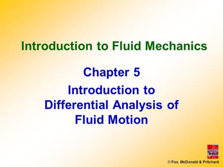 © Fox, McDonald & Pritchard Introduction to Fluid Mechanics Chapter 5 Introduction to Differential Analysis of Fluid Motion.