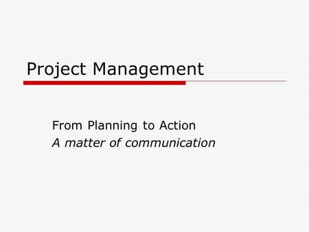 Project Management From Planning to Action A matter of communication.