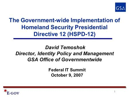 1 The Government-wide Implementation of Homeland Security Presidential Directive 12 (HSPD-12) David Temoshok Director, Identity Policy and Management GSA.