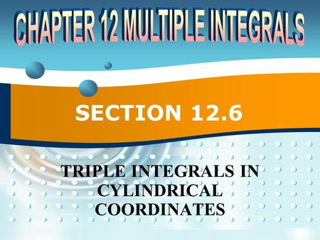 SECTION 12.6 TRIPLE INTEGRALS IN CYLINDRICAL COORDINATES.