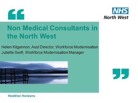 Non Medical Consultants in the North West Helen Kilgannon, Asst Director, Workforce Modernisation Juliette Swift, Workforce Modernisation Manager Healthier.