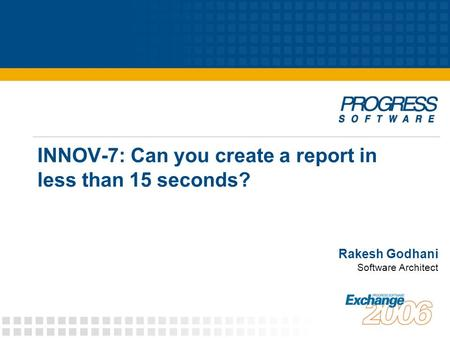 INNOV-7: Can you create a report in less than 15 seconds? Rakesh Godhani Software Architect.
