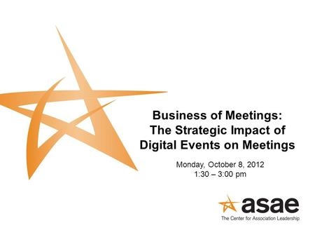 Business of Meetings: The Strategic Impact of Digital Events on Meetings Monday, October 8, 2012 1:30 – 3:00 pm.