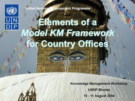 Elements of a Model KM Framework for Country Offices United Nations Development Programme Knowledge Management Workshop UNDP Bhutan 10 - 11 August 2004.