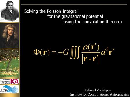 Solving the Poisson Integral for the gravitational potential using the convolution theorem Eduard Vorobyov Institute for Computational Astrophysics.