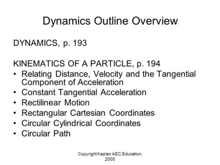 Copyright Kaplan AEC Education, 2005 Dynamics Outline Overview DYNAMICS, p. 193 KINEMATICS OF A PARTICLE, p. 194 Relating Distance, Velocity and the Tangential.