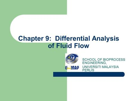 Chapter 9: Differential Analysis of Fluid Flow SCHOOL OF BIOPROCESS ENGINEERING, UNIVERSITI MALAYSIA PERLIS.