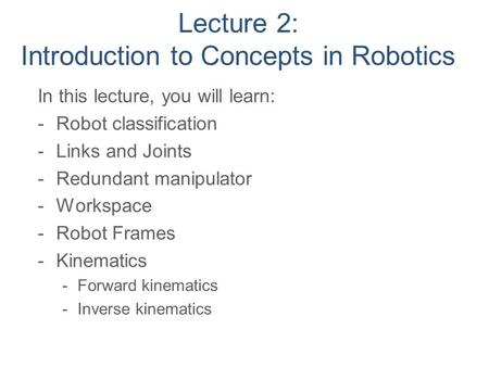 Lecture 2: Introduction to Concepts in Robotics In this lecture, you will learn: -Robot classification -Links and Joints -Redundant manipulator -Workspace.