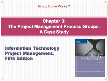 Chapter 3: The Project Management Process Groups: A Case Study Information Technology Project Management, Fifth Edition Group Home Works ?