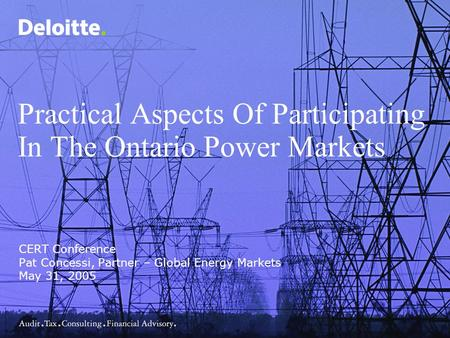Practical Aspects Of Participating In The Ontario Power Markets CERT Conference Pat Concessi, Partner – Global Energy Markets May 31, 2005.