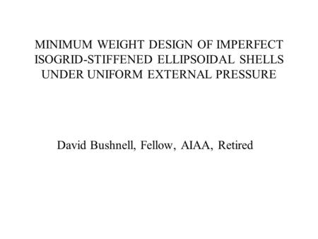 MINIMUM WEIGHT DESIGN OF IMPERFECT ISOGRID-STIFFENED ELLIPSOIDAL SHELLS UNDER UNIFORM EXTERNAL PRESSURE David Bushnell, Fellow, AIAA, Retired.