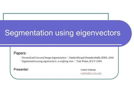 "Segmentation using eigenvectors Papers: ""Normalized Cuts and Image Segmentation"". Jianbo Shi and Jitendra Malik, IEEE, 2000 ""Segmentation using eigenvectors:"