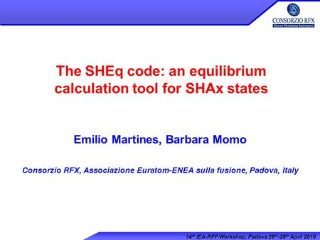 14 th IEA-RFP Workshop, Padova 26 th -28 th April 2010 The SHEq code: an equilibrium calculation tool for SHAx states Emilio Martines, Barbara Momo Consorzio.