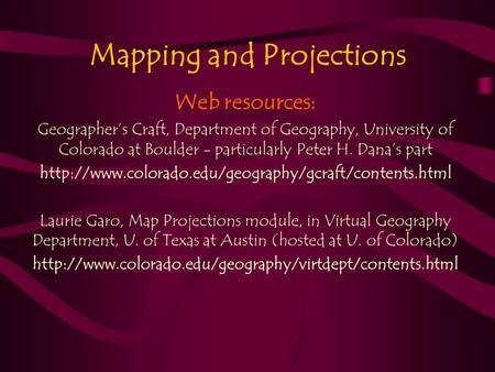 Mapping and Projections Web resources: Geographer's Craft, Department of Geography, University of Colorado at Boulder - particularly Peter H. Dana's part.