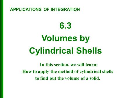 6.3 Volumes by Cylindrical Shells APPLICATIONS OF INTEGRATION In this section, we will learn: How to apply the method of cylindrical shells to find out.