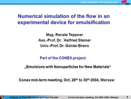 1 Institute for Fluid Mechanics and Heat Transfer Conex mid-term meeting, Oct 28th 2004, Warsaw 1 Numerical simulation of the flow in an experimental device.