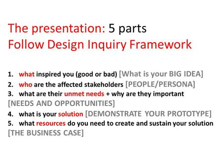 The presentation: 5 parts Follow Design Inquiry Framework 1. what inspired you (good or bad) [What is your BIG IDEA] 2. who are the affected stakeholders.