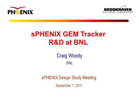 SPHENIX GEM Tracker R&D at BNL Craig Woody BNL sPHENIX Design Study Meeting September 7, 2011.