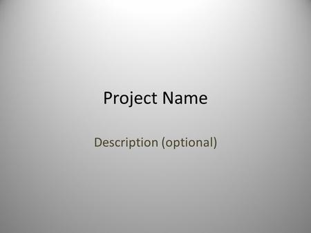 Project Name Description (optional). Template (Remove this Slide) General template for describing and/or selling a project. Provides context to the audience.