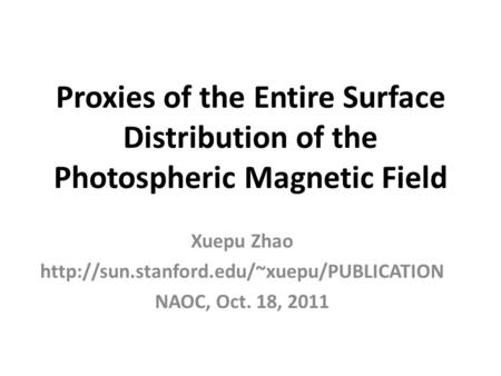 Proxies of the Entire Surface Distribution of the Photospheric Magnetic Field Xuepu Zhao  NAOC, Oct. 18, 2011.